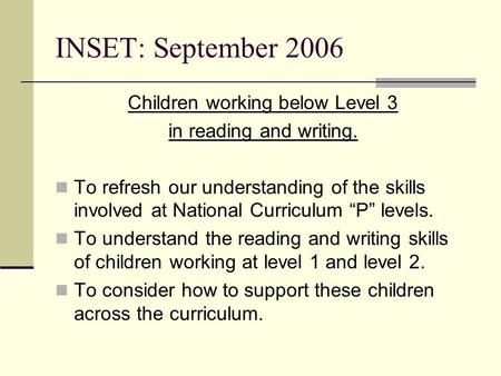 INSET: September 2006 Children working below Level 3 in reading and writing. To refresh our understanding of the skills involved at National Curriculum.