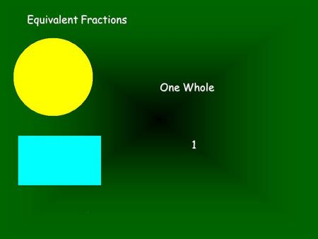 Equivalent Fractions One Whole 1. Equivalent Fractions Cut them in half.