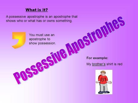 What is it? A possessive apostrophe is an apostrophe that shows who or what has or owns something. For example: brothers My brothers shirt is red You must.