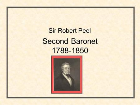 Second Baronet 1788-1850 Sir Robert Peel. Robert Peels early years Sir Robert Peel, statesman and creator of the police force, was the second of six Sir.