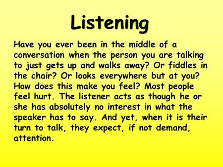 Listening Have you ever been in the middle of a conversation when the person you are talking to just gets up and walks away? Or fiddles in the chair? Or.