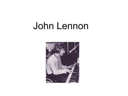 John Lennon. Born during the Second World War Born to Julia Lennon in 1940. His father was a sailor and away at sea. He went to live with his Auntie Mimi.