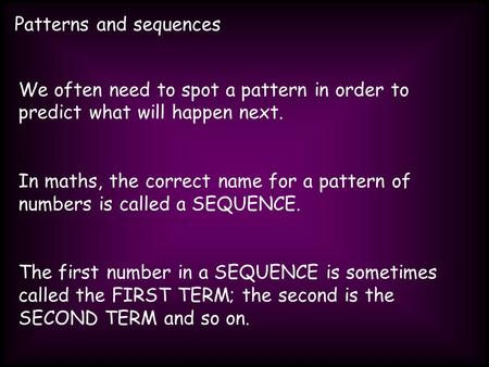 Patterns and sequences We often need to spot a pattern in order to predict what will happen next. In maths, the correct name for a pattern of numbers is.