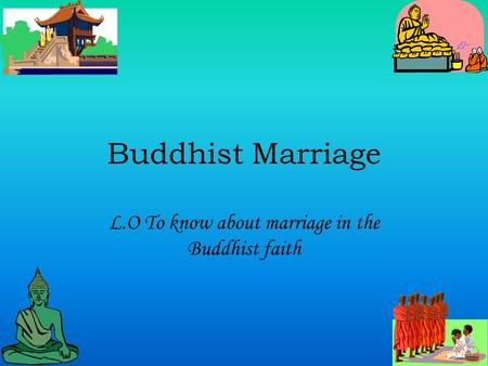 Buddhist Marriage L.O To know about marriage in the Buddhist faith.