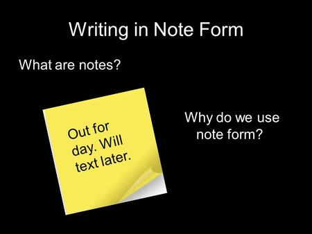 Writing in Note Form What are notes? Out for day. Will text later. Why do we use note form?