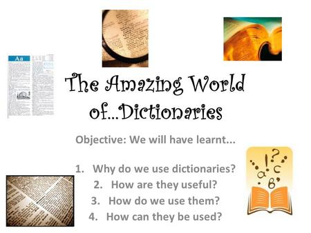 The Amazing World of...Dictionaries Objective: We will have learnt... 1.Why do we use dictionaries? 2.How are they useful? 3.How do we use them? 4.How.