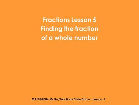 MALT©2006 Maths/Fractions Slide Show : Lesson 5