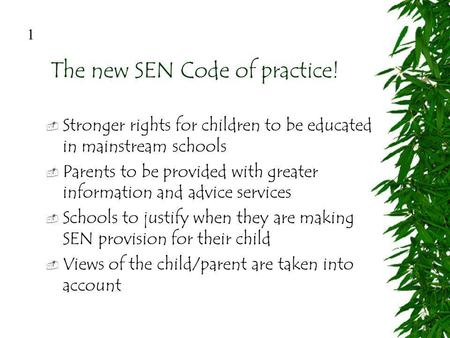 The new SEN Code of practice! Stronger rights for children to be educated in mainstream schools Parents to be provided with greater information and advice.