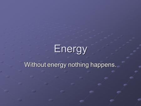 Without energy nothing happens.