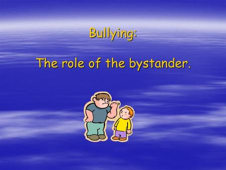 Bullying: The role of the bystander.. What is bullying?