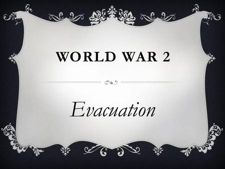 WORLD WAR 2 Evacuation. WHAT HAVE WE ALREADY LEARNT ABOUT EVACUATION ? Evacuation.