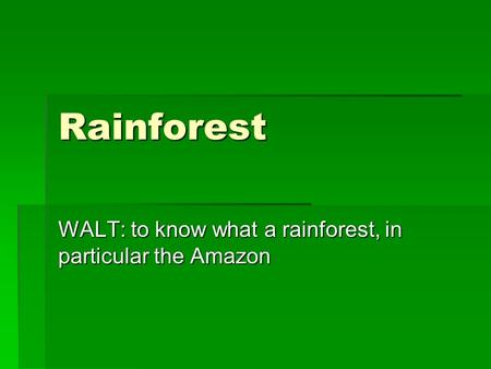 Rainforest WALT: to know what a rainforest, in particular the Amazon.