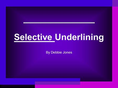 Selective Underlining By Debbie Jones. You will learn to: Decide what it is you want to find out. How to choose the KEY WORDS and PHRASES to underline.