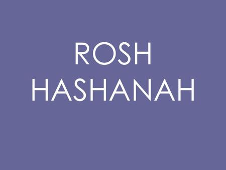ROSH HASHANAH. Rosh Hashanah The Head of the Year For Jewish people, the New Year is not on the 1 st of January. It is in late September.