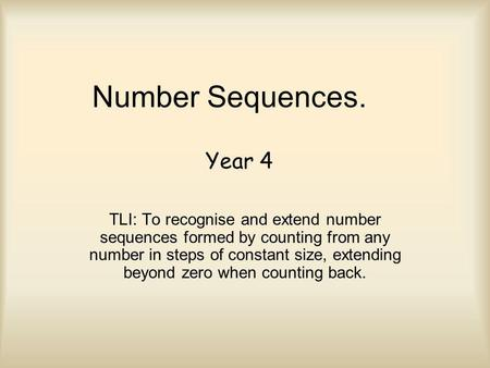 Number Sequences. TLI: To recognise and extend number sequences formed by counting from any number in steps of constant size, extending beyond zero when.