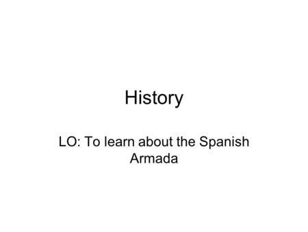 LO: To learn about the Spanish Armada