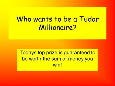 Who wants to be a Tudor Millionaire? Todays top prize is guaranteed to be worth the sum of money you win!
