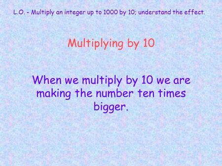 Multiplying by 10 When we multiply by 10 we are making the number ten times bigger. L.O. - Multiply an integer up to 1000 by 10; understand the effect.