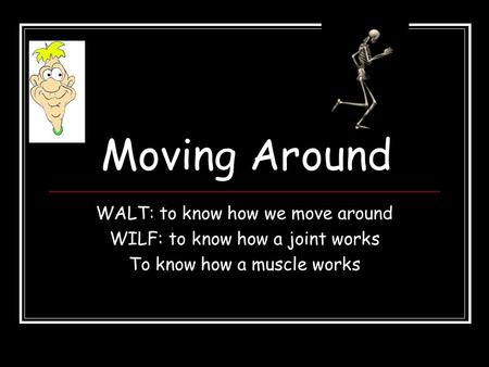 Moving Around WALT: to know how we move around WILF: to know how a joint works To know how a muscle works.