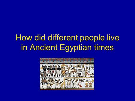 How did different people live in Ancient Egyptian times.