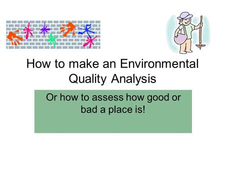 How to make an Environmental Quality Analysis Or how to assess how good or bad a place is!