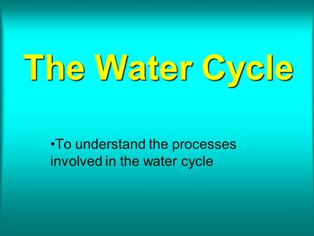 The Water Cycle To understand the processes involved in the water cycle.