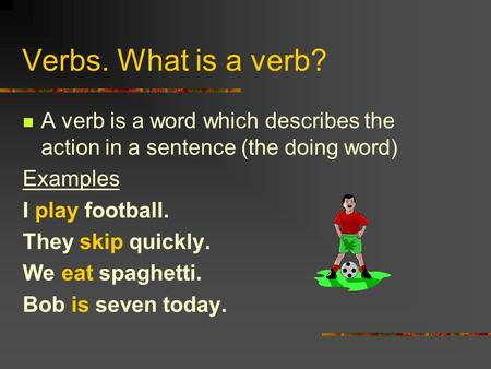 Verbs. What is a verb? A verb is a word which describes the action in a sentence (the doing word) Examples I play football. They skip quickly. We eat spaghetti.