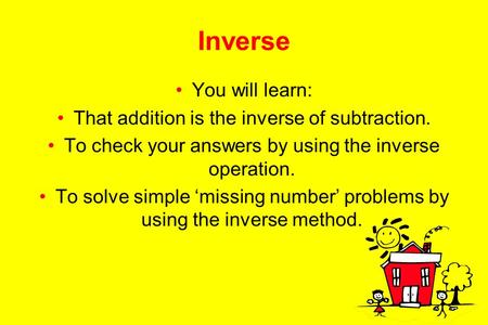 Inverse You will learn: That addition is the inverse of subtraction. To check your answers by using the inverse operation. To solve simple missing number.