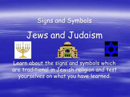 Signs and Symbols Jews and Judaism Learn about the signs and symbols which are traditional in Jewish religion and test yourselves on what you have learned.