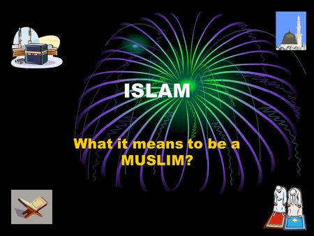 ISLAM What it means to be a MUSLIM?. Meaning of Islam Islam is Submission to the Will of Allah (Deity). Islam is derived from the word SALAAM (peace),