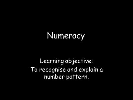 Learning objective: To recognise and explain a number pattern.