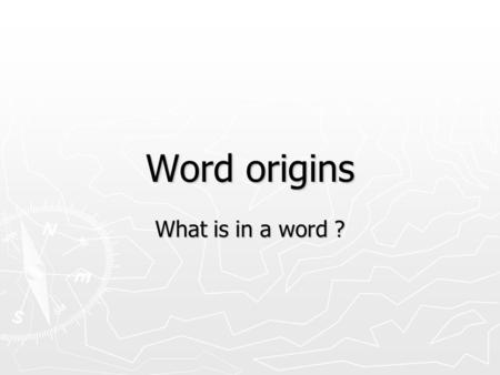 Word origins What is in a word ?. To know the origin of words is to know how men think, how they made their civilisations. Key idea.