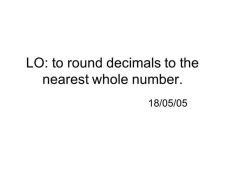 LO: to round decimals to the nearest whole number. 18/05/05.