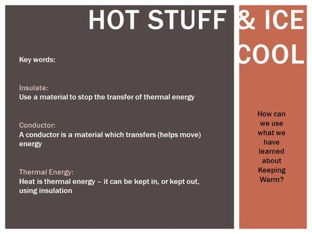 HOT STUFF & ICE COOL How can we use what we have learned about Keeping Warm? Key words: Insulate: Use a material to stop the transfer of thermal energy.