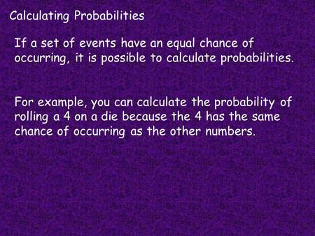 Calculating Probabilities If a set of events have an equal chance of occurring, it is possible to calculate probabilities. For example, you can calculate.