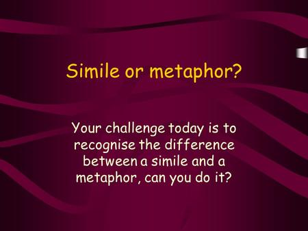 Simile or metaphor? Your challenge today is to recognise the difference between a simile and a metaphor, can you do it?