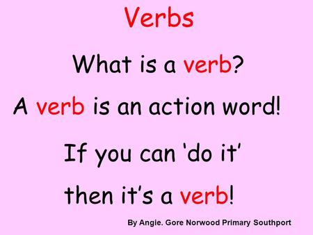 Verbs What is a verb? A verb is an action word! If you can do it then its a verb! By A. Gore By Angie. Gore Norwood Primary Southport.