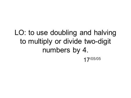 LO: to use doubling and halving to multiply or divide two-digit numbers by 4. 17/05/05.