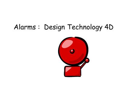 Alarms : Design Technology 4D. Alarms are used for lots of different reasons. Can you think of ways that alarms are used? Warn of fires Warn of Burglars.