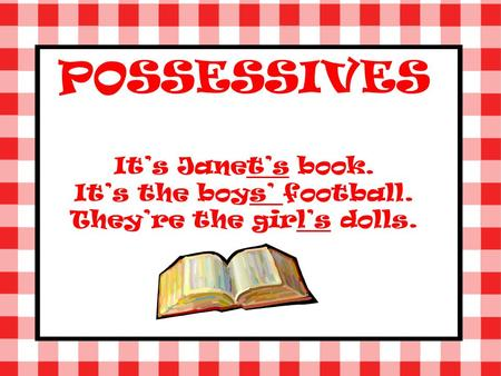 POSSESSIVES Its Janets book. Its the boys football. Theyre the girls dolls.