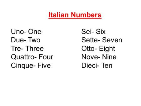 Uno- OneSei- Six Due- TwoSette- Seven Tre- ThreeOtto- Eight Quattro- FourNove- Nine Cinque- FiveDieci- Ten Italian Numbers.