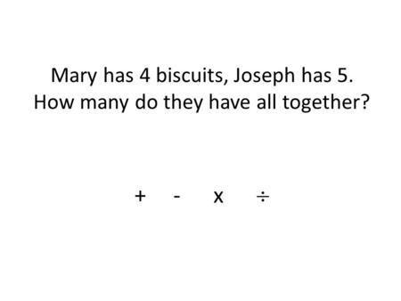 Mary has 4 biscuits, Joseph has 5. How many do they have all together? + - x.