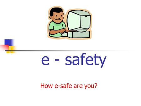 E - safety How e-safe are you?.