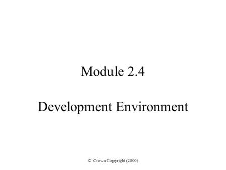 © Crown Copyright (2000) Module 2.4 Development Environment.