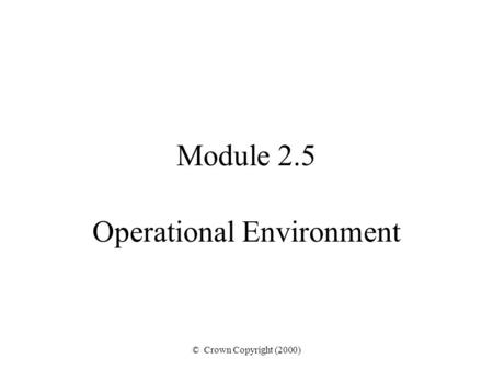© Crown Copyright (2000) Module 2.5 Operational Environment.