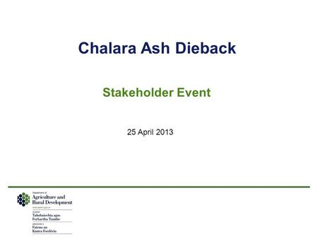 Chalara Ash Dieback Stakeholder Event 25 April 2013.
