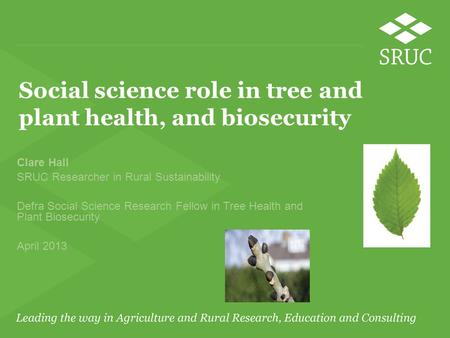 Social science role in tree and plant health, and biosecurity Clare Hall SRUC Researcher in Rural Sustainability Defra Social Science Research Fellow in.