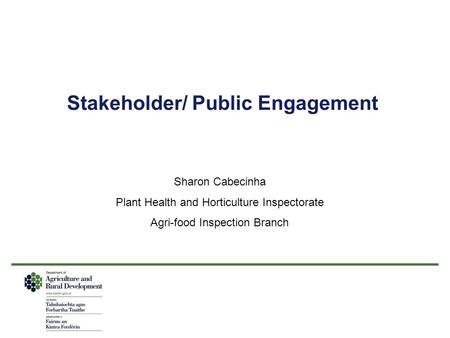Stakeholder/ Public Engagement Sharon Cabecinha Plant Health and Horticulture Inspectorate Agri-food Inspection Branch.