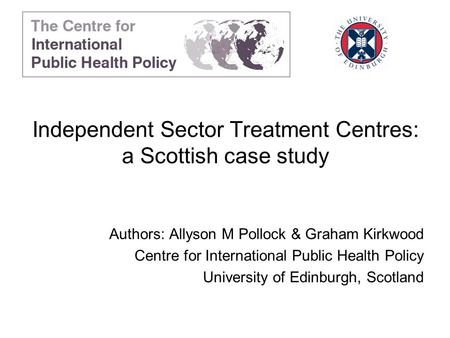 Independent Sector Treatment Centres: a Scottish case study Authors: Allyson M Pollock & Graham Kirkwood Centre for International Public Health Policy.