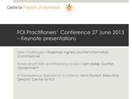 Www.centrefoi.org.uk FOI Practitioners Conference 27 June 2013 – Keynote presentations New Challenges – Rosemary Agnew, Scottish Information Commissioner.